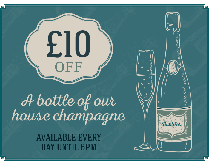 £10 off A bottle of our house champagne, available every day until 6pm