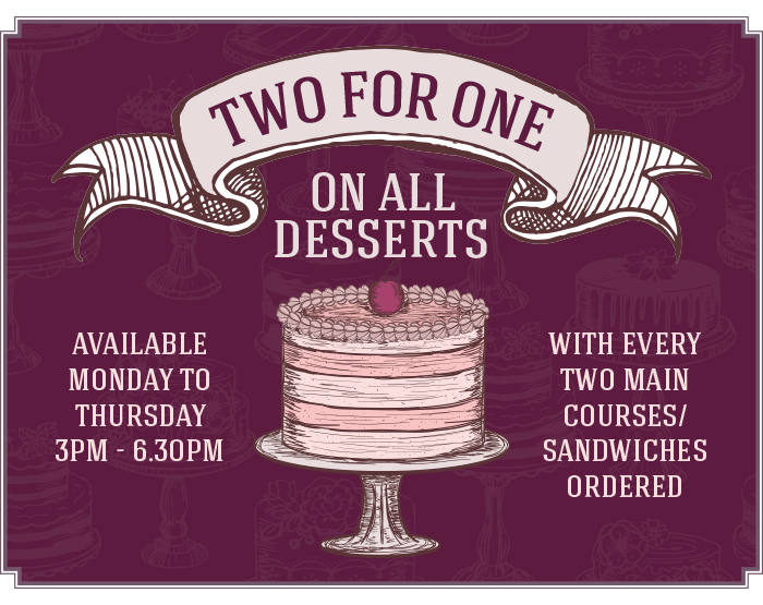 Two For One on all desserts available Monday to Thursday 3pm - 6.30pm with every two main courses/sandwiches ordered