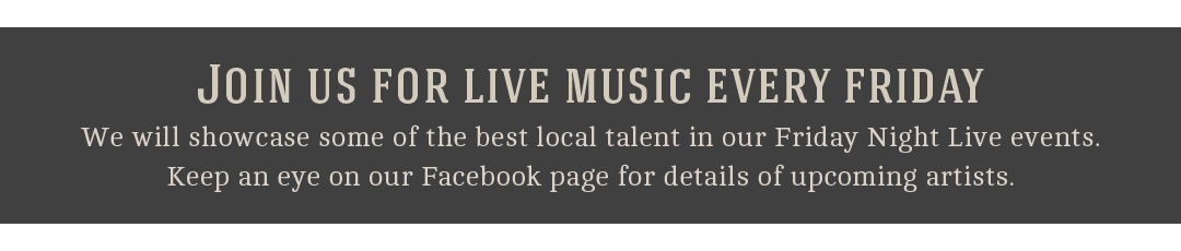 Join us for live music every friday - We will showcase some of the best local talent in our Friday Night Live events. Keep an eye on our Facebook page for details of upcoming artists.