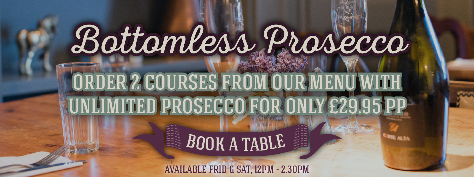 Bottomless Prosecco – order 2 courses from our menu with unlimited prosecco for only £29.95 pp