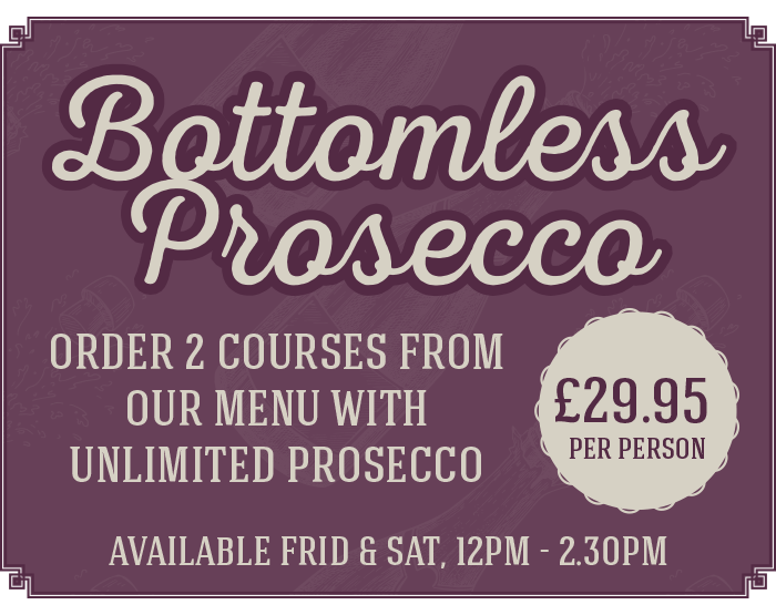 Bottomless Prosecco - order 2 courses from our menu with unlimited prosecco - available frid & sat, 12pm - 2.30pm - £29.95 per person