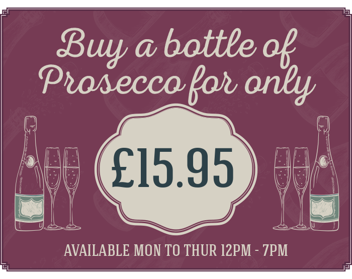 Buy a bottle of Prosecco for only £15.95 - available Monday to Thursday 12pm until 7pm