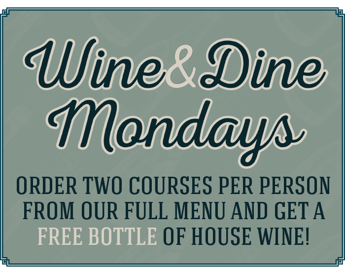 Wine & Dine Mondays - order two courses per person from our full menu and get a free bottle of house wine!