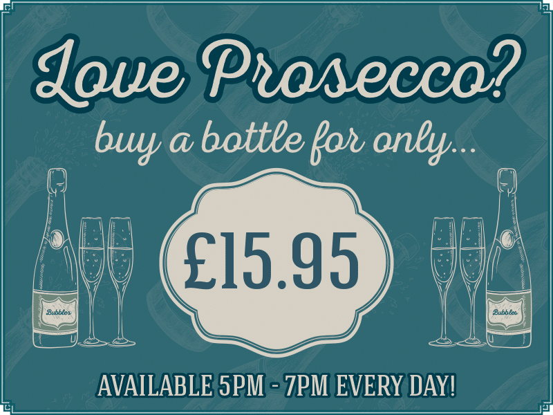 Love Prosecco? Buy a bottle for only £15.95. Available 5pm - 7pm every day!