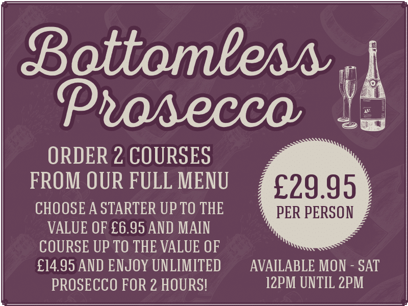 Bottomless Prosecco, Order 2 courses from our full menu, Choose a starter up to the value of £6.95 and main course up to the value of £14.95 and enjoy unlimited prosecco for 2 hours! £29.95 per person. Available mon - sat 12pm until 2pm