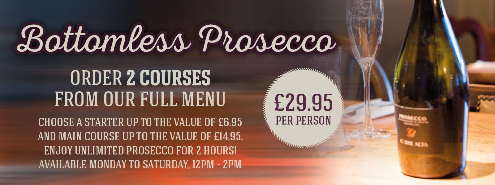 Bottomless Prosecco. Order 2 courses from our full menu, Choose a starter up to the value of £6.95 and main course up to the value of £14.95.  enjoy unlimited prosecco for 2 hours! available monday to saturday, 12pm – 2pm, £29.95 per person